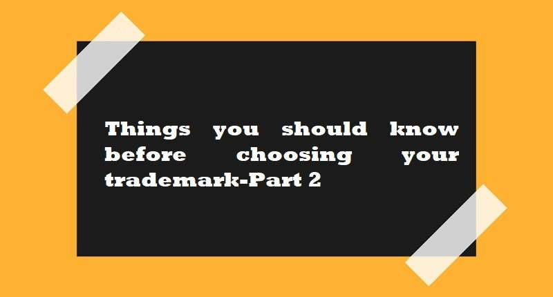 Things you should know before choosing your trademark-Part 2